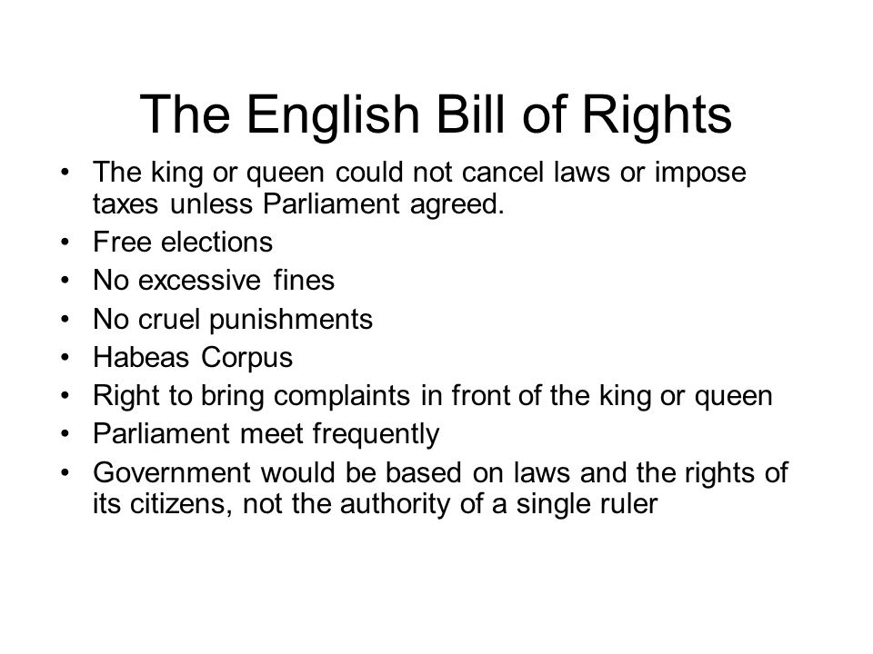 The English Bill of Rights The king or queen could not cancel laws or impose taxes unless Parliament agreed.