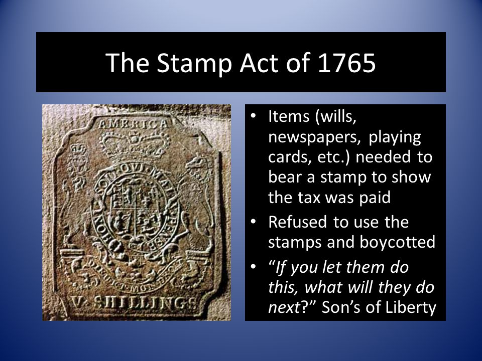 The Stamp Act of 1765 Items (wills, newspapers, playing cards, etc.) needed to bear a stamp to show the tax was paid Refused to use the stamps and boy