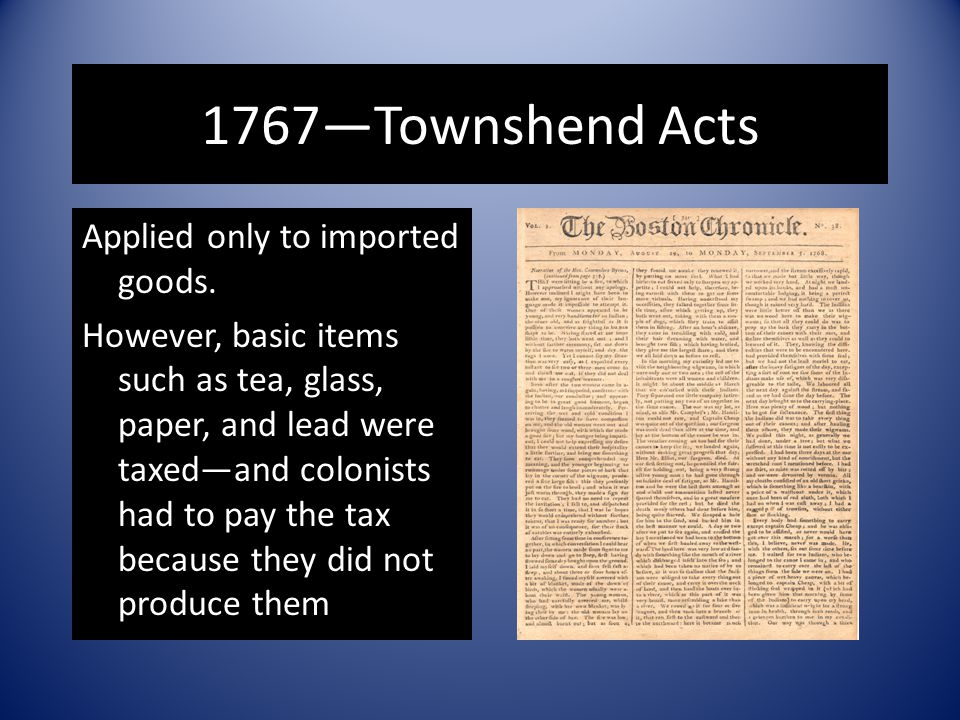 1767—Townshend Acts Applied only to imported goods. However, basic items such as tea, glass, paper, and lead were taxed—and colonists had to pay the t