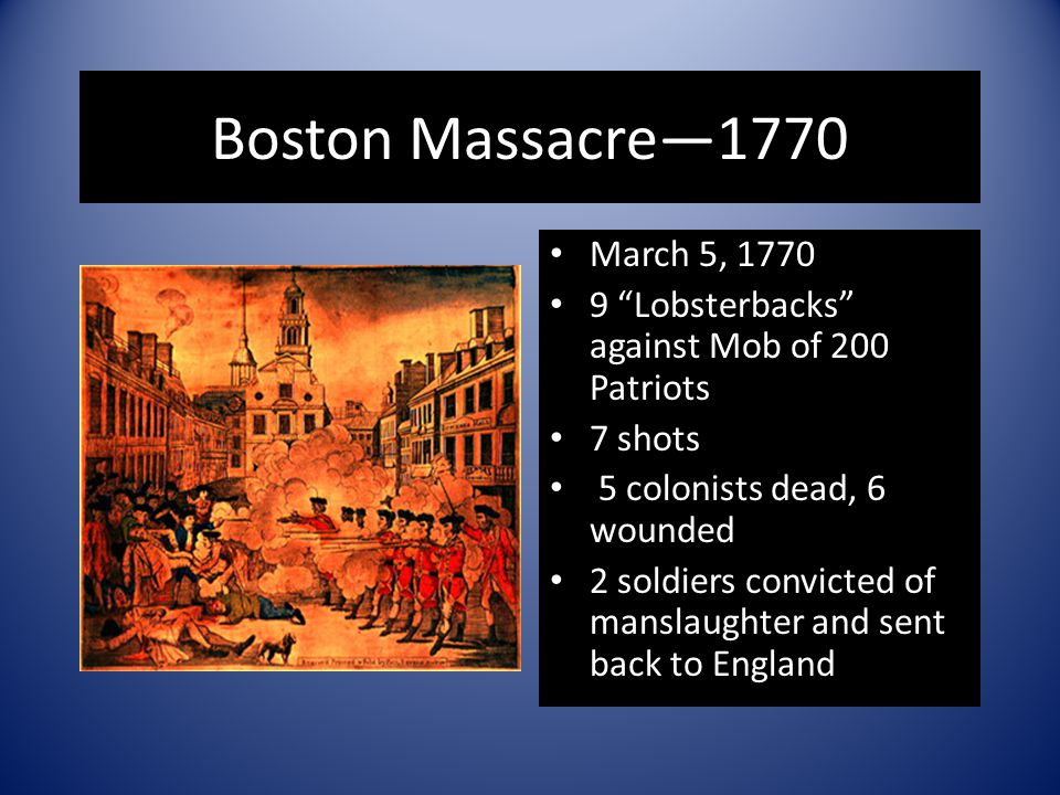 "Boston Massacre—1770 March 5, 1770 9 ""Lobsterbacks"" against Mob of 200 Patriots 7 shots 5 colonists dead, 6 wounded 2 soldiers convicted of manslaught"
