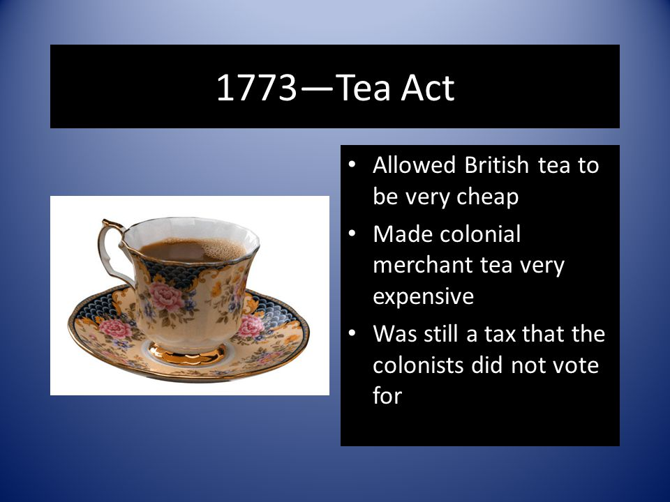 1773—Tea Act Allowed British tea to be very cheap Made colonial merchant tea very expensive Was still a tax that the colonists did not vote for