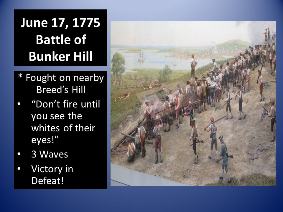 "June 17, 1775 Battle of Bunker Hill * Fought on nearby Breed's Hill ""Don't fire until you see the whites of their eyes!"" 3 Waves Victory in Defeat!"