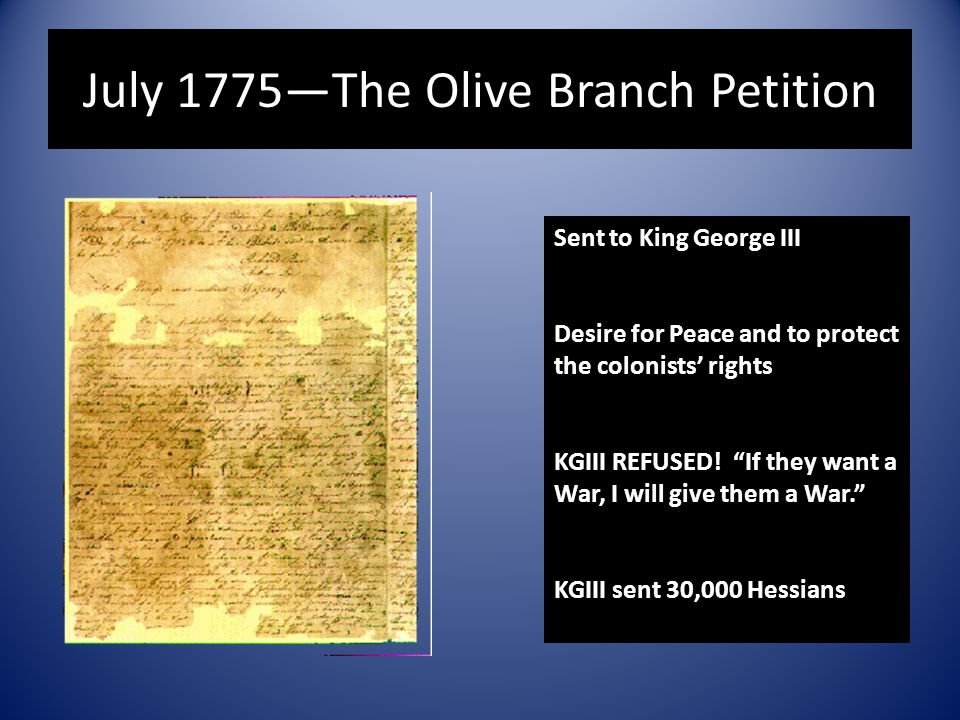 "July 1775—The Olive Branch Petition Sent to King George III Desire for Peace and to protect the colonists' rights KGIII REFUSED! ""If they want a War,"