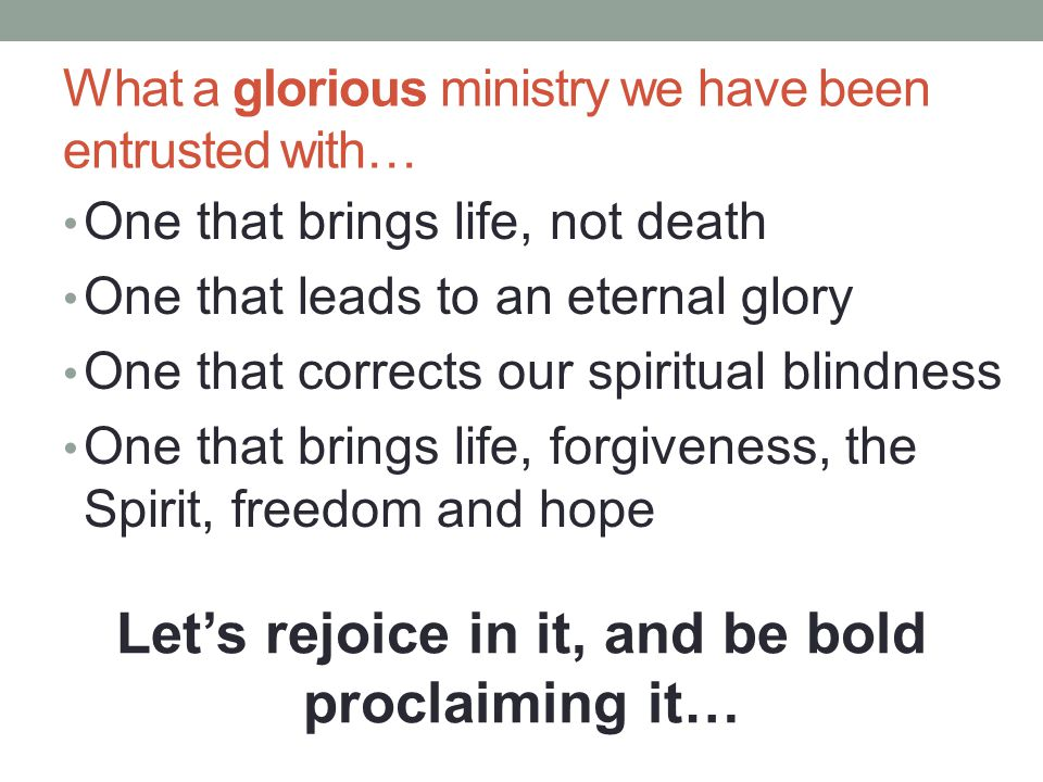 What a glorious ministry we have been entrusted with… One that brings life, not death One that leads to an eternal glory One that corrects our spiritual blindness One that brings life, forgiveness, the Spirit, freedom and hope Let's rejoice in it, and be bold proclaiming it…