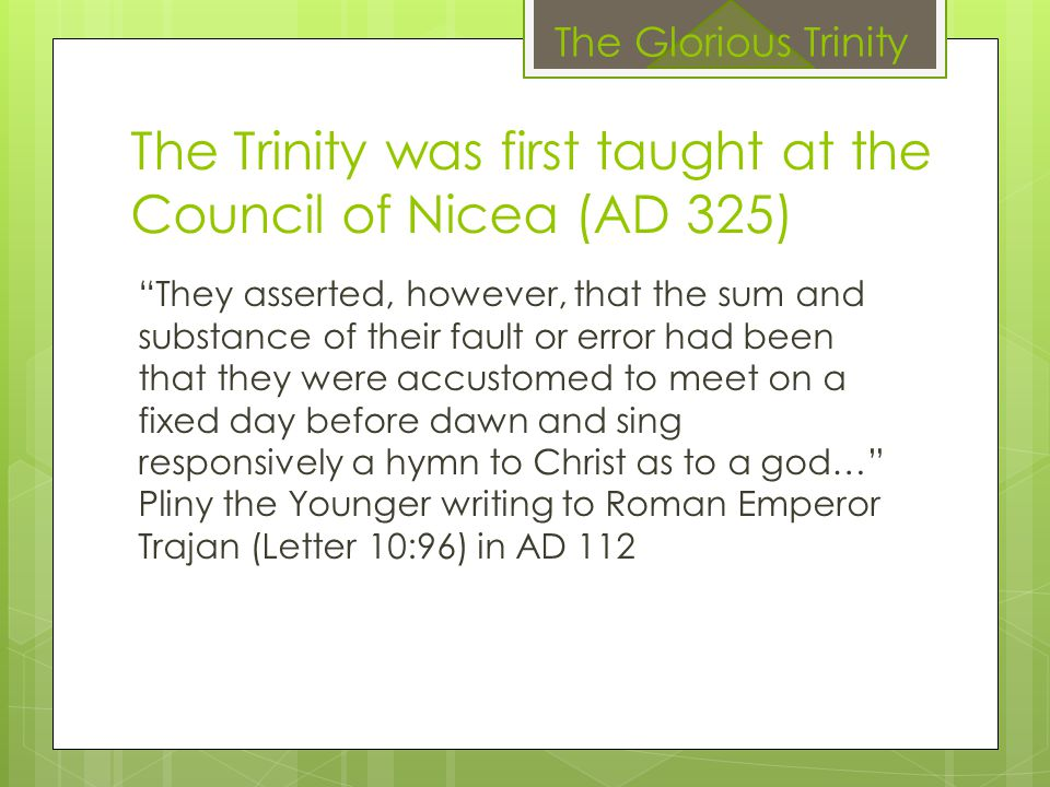 "The Trinity was first taught at the Council of Nicea (AD 325) ""They asserted, however, that the sum and substance of their fault or error had been tha"