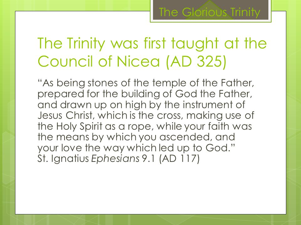 "The Trinity was first taught at the Council of Nicea (AD 325) ""As being stones of the temple of the Father, prepared for the building of God the Fathe"