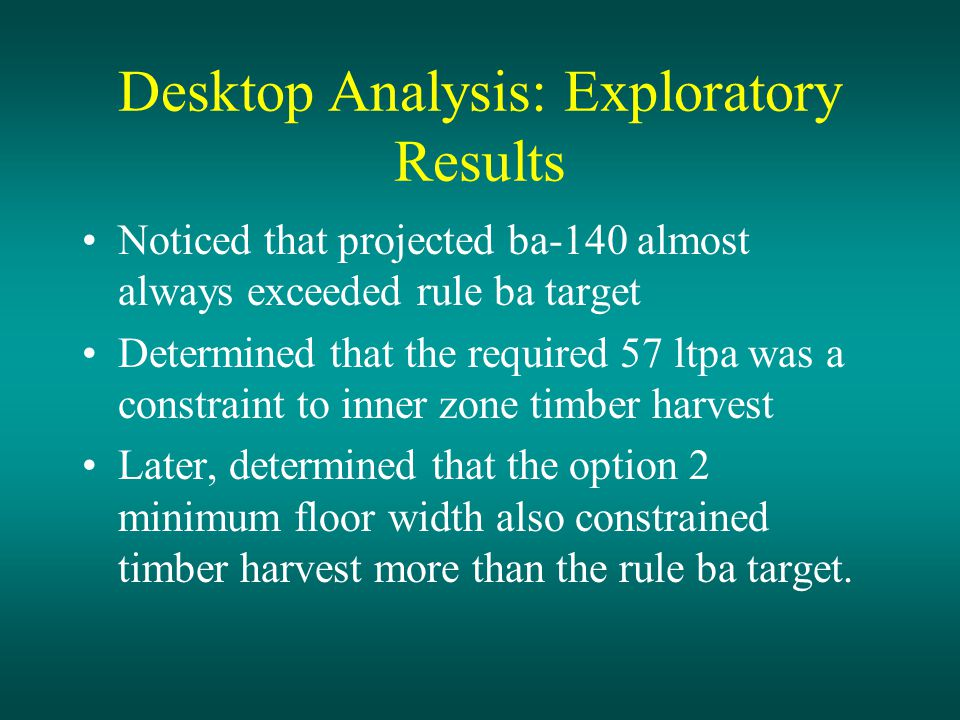 Desktop Analysis: Exploratory Results Noticed that projected ba-140 almost always exceeded rule ba target Determined that the required 57 ltpa was a constraint to inner zone timber harvest Later, determined that the option 2 minimum floor width also constrained timber harvest more than the rule ba target.