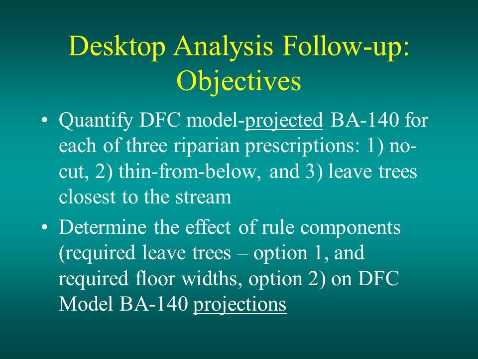 Desktop Analysis Follow-up: Objectives Quantify DFC model-projected BA-140 for each of three riparian prescriptions: 1) no- cut, 2) thin-from-below, and 3) leave trees closest to the stream Determine the effect of rule components (required leave trees – option 1, and required floor widths, option 2) on DFC Model BA-140 projections