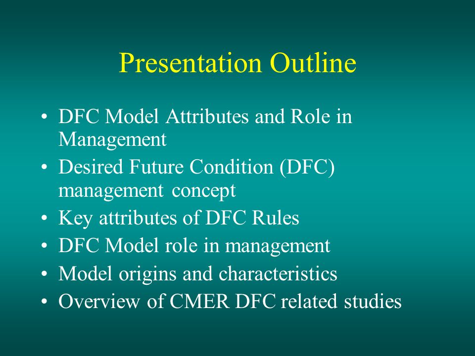 Presentation Outline DFC Model Attributes and Role in Management Desired Future Condition (DFC) management concept Key attributes of DFC Rules DFC Model role in management Model origins and characteristics Overview of CMER DFC related studies