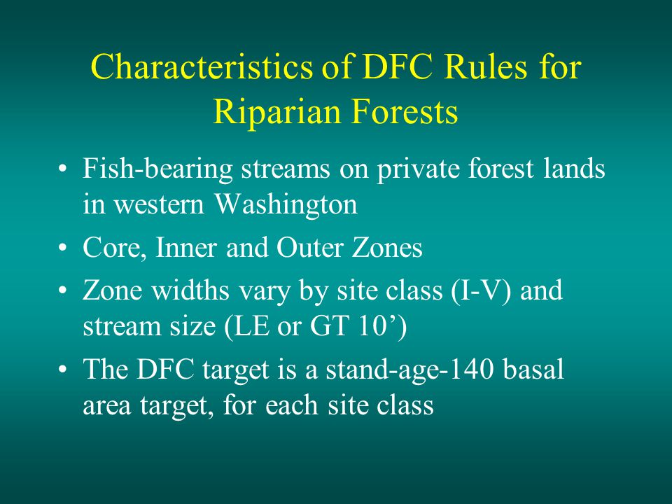 Characteristics of DFC Rules for Riparian Forests Fish-bearing streams on private forest lands in western Washington Core, Inner and Outer Zones Zone widths vary by site class (I-V) and stream size (LE or GT 10') The DFC target is a stand-age-140 basal area target, for each site class