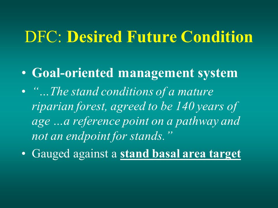 DFC: Desired Future Condition Goal-oriented management system …The stand conditions of a mature riparian forest, agreed to be 140 years of age …a reference point on a pathway and not an endpoint for stands. Gauged against a stand basal area target