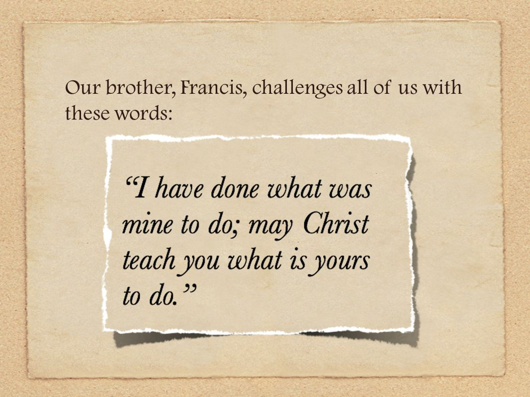 Our brother, Francis, challenges all of us with these words: