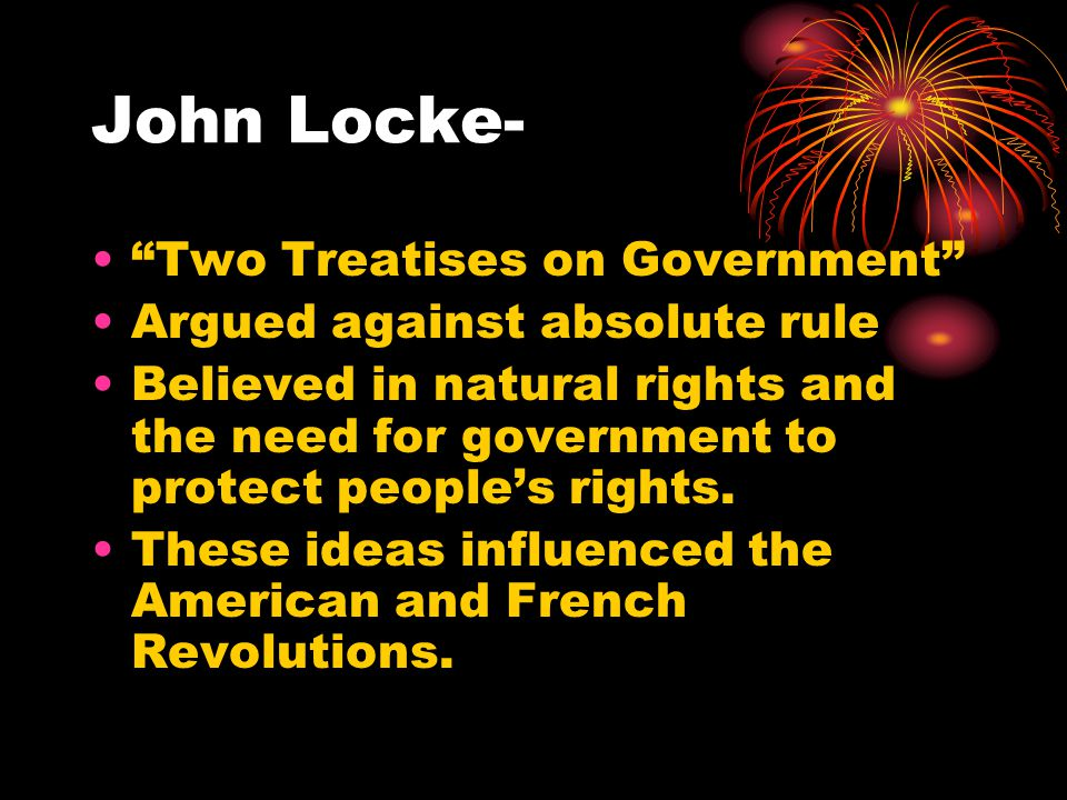 "John Locke- ""Two Treatises on Government"" Argued against absolute rule Believed in natural rights and the need for government to protect people's righ"