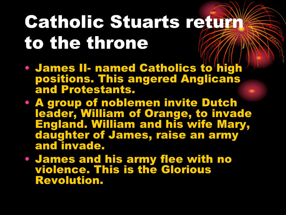 Catholic Stuarts return to the throne James II- named Catholics to high positions. This angered Anglicans and Protestants. A group of noblemen invite