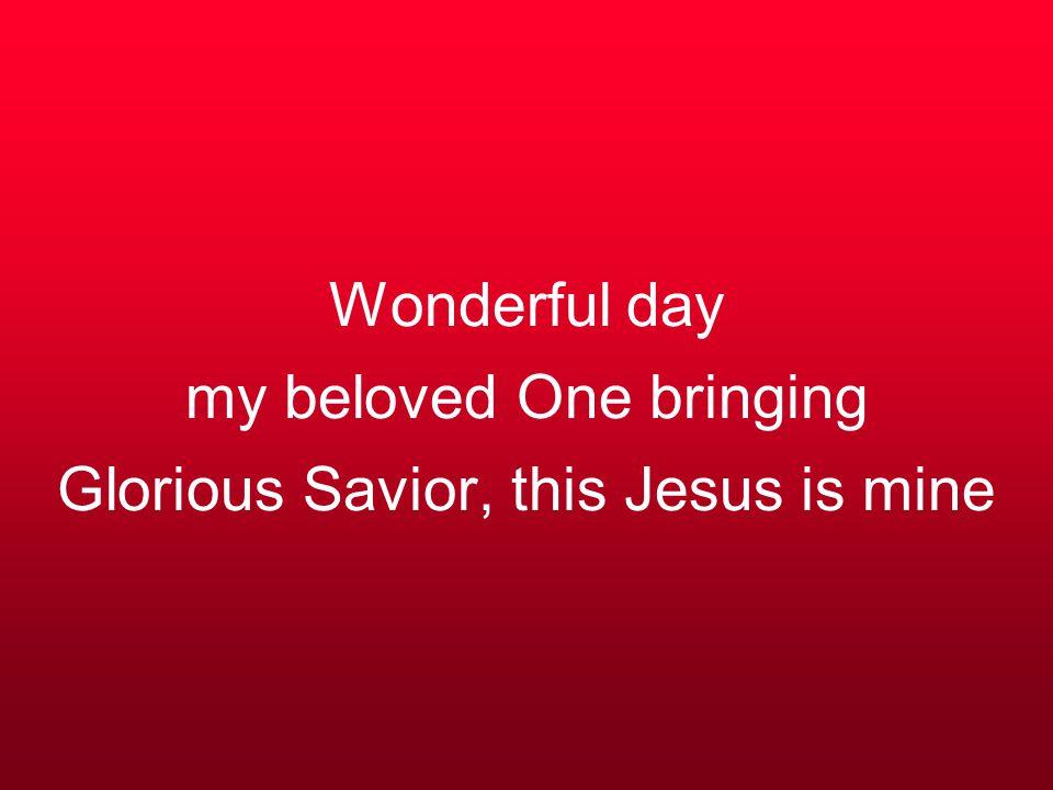 Wonderful day my beloved One bringing Glorious Savior, this Jesus is mine