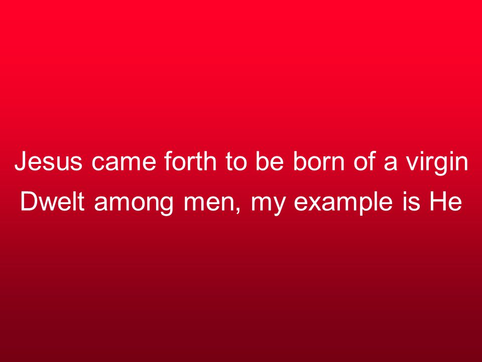 Jesus came forth to be born of a virgin Dwelt among men, my example is He
