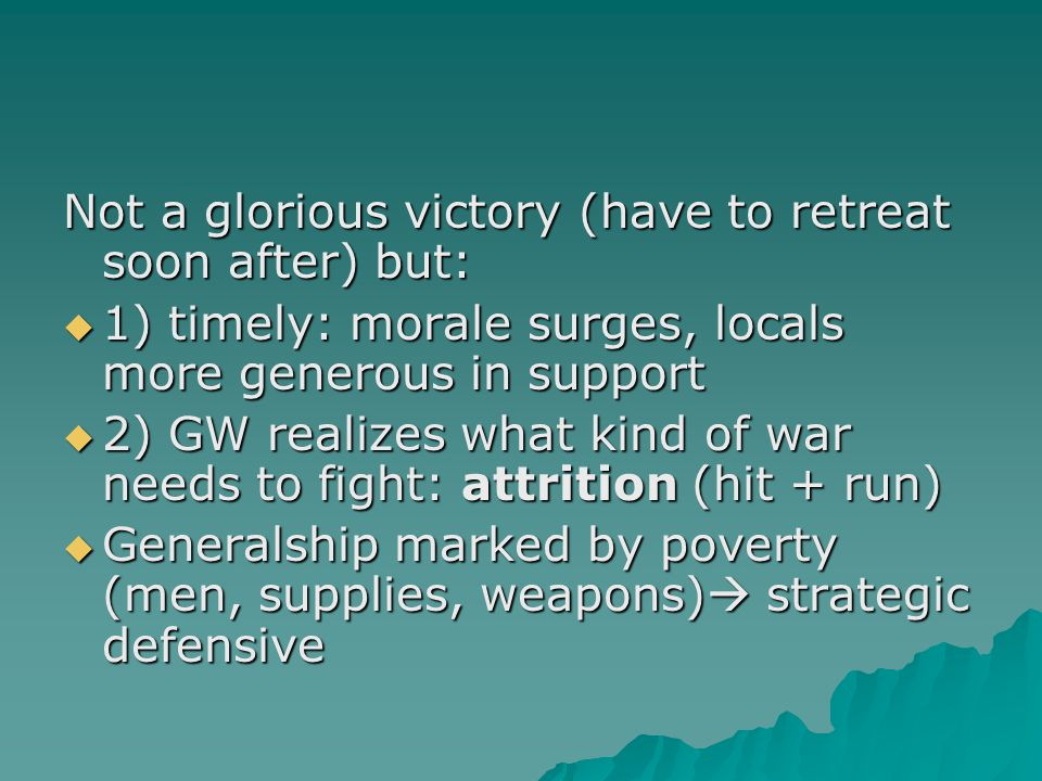 Not a glorious victory (have to retreat soon after) but:  1) timely: morale surges, locals more generous in support  2) GW realizes what kind of war needs to fight: attrition (hit + run)  Generalship marked by poverty (men, supplies, weapons)  strategic defensive