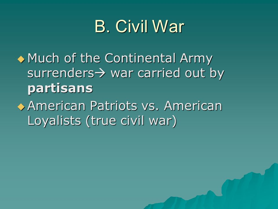 B. Civil War  Much of the Continental Army surrenders  war carried out by partisans  American Patriots vs. American Loyalists (true civil war)