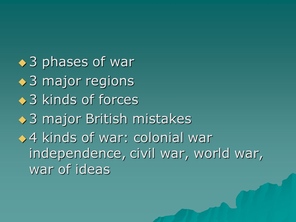 3 phases of war  3 major regions  3 kinds of forces  3 major British mistakes  4 kinds of war: colonial war independence, civil war, world war, war of ideas