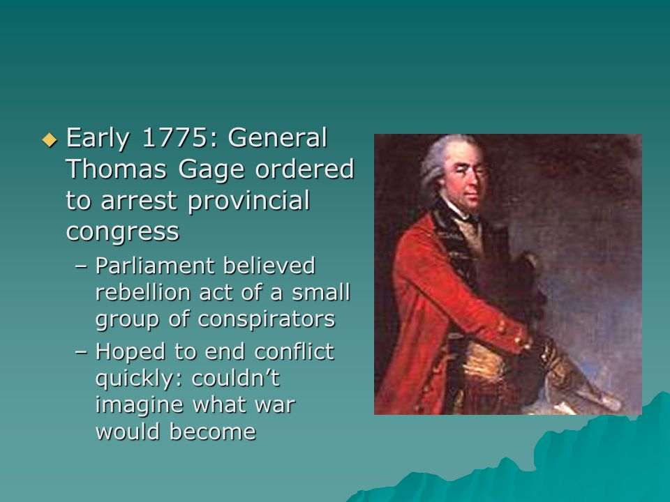  Early 1775: General Thomas Gage ordered to arrest provincial congress –Parliament believed rebellion act of a small group of conspirators –Hoped to end conflict quickly: couldn't imagine what war would become