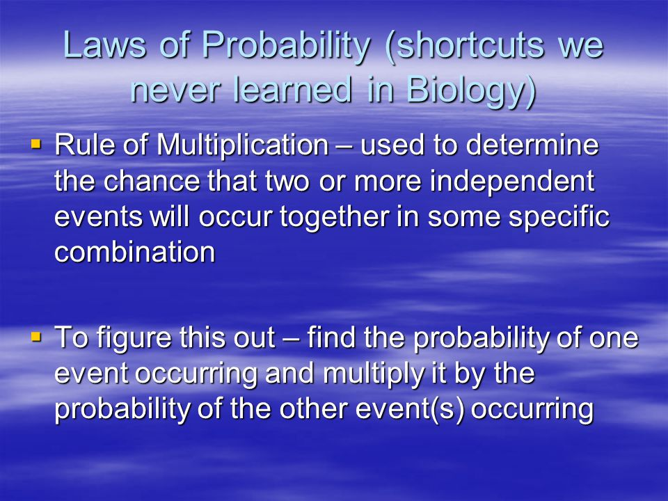 Laws of Probability (shortcuts we never learned in Biology)  Rule of Multiplication – used to determine the chance that two or more independent events will occur together in some specific combination  To figure this out – find the probability of one event occurring and multiply it by the probability of the other event(s) occurring