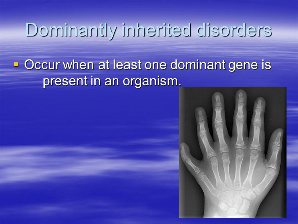 Dominantly inherited disorders  Occur when at least one dominant gene is present in an organism.