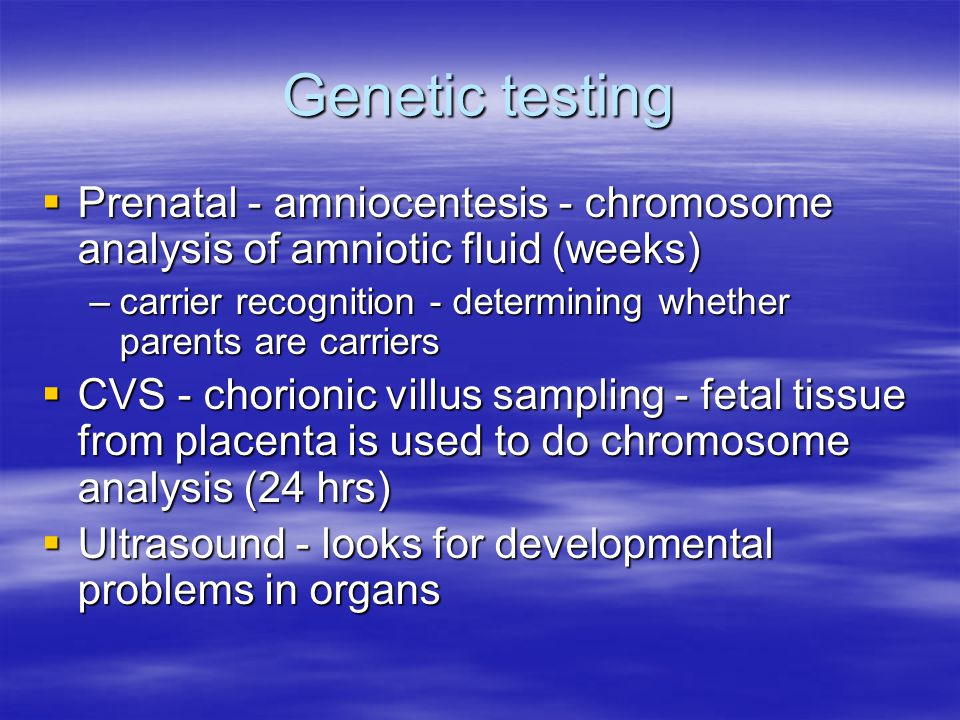 Genetic testing  Prenatal - amniocentesis - chromosome analysis of amniotic fluid (weeks) –carrier recognition - determining whether parents are carriers  CVS - chorionic villus sampling - fetal tissue from placenta is used to do chromosome analysis (24 hrs)  Ultrasound - looks for developmental problems in organs