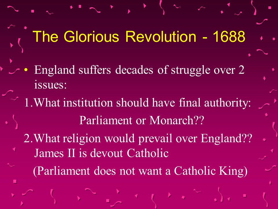 The Glorious Revolution - 1688 England suffers decades of struggle over 2 issues: 1.What institution should have final authority: Parliament or Monarch .