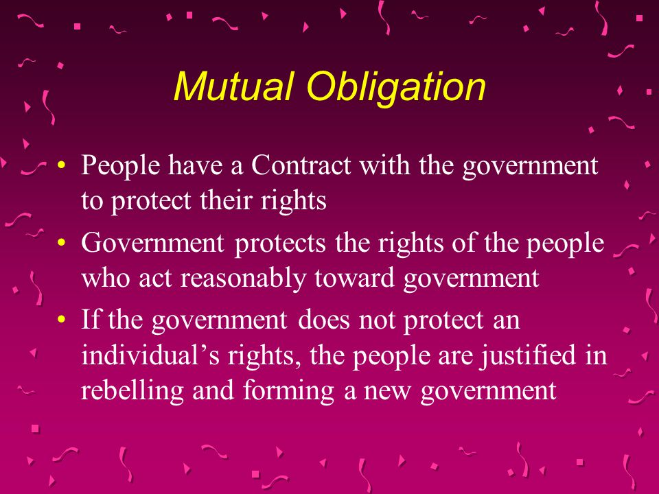 Mutual Obligation People have a Contract with the government to protect their rights Government protects the rights of the people who act reasonably toward government If the government does not protect an individual's rights, the people are justified in rebelling and forming a new government