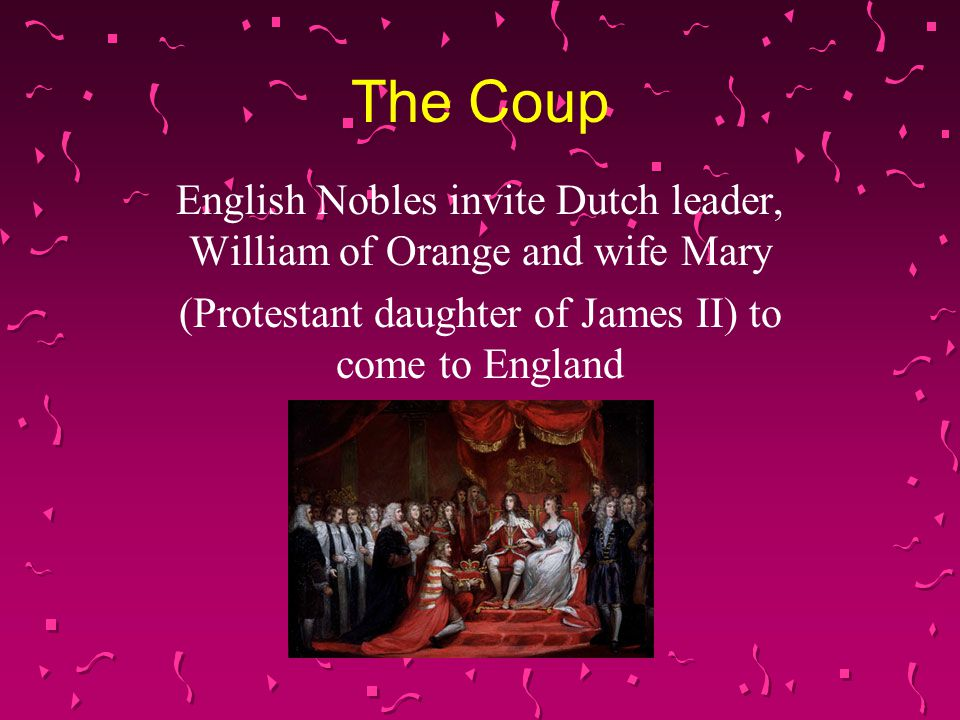 The Coup English Nobles invite Dutch leader, William of Orange and wife Mary (Protestant daughter of James II) to come to England