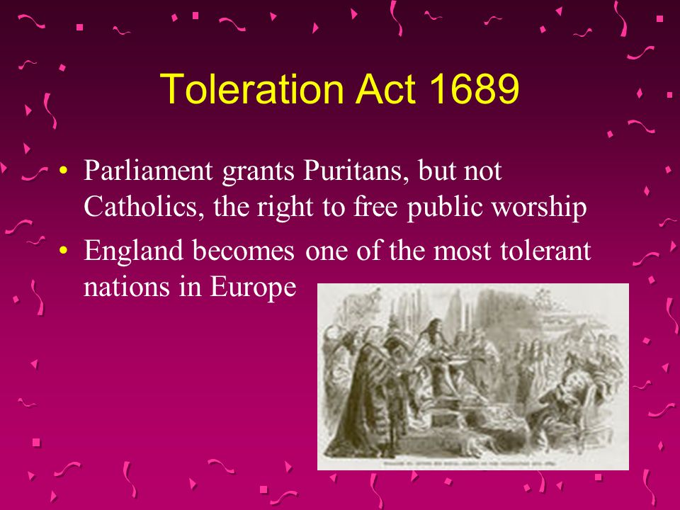 Toleration Act 1689 Parliament grants Puritans, but not Catholics, the right to free public worship England becomes one of the most tolerant nations in Europe