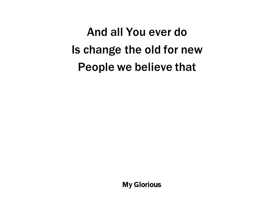 My Glorious And all You ever do Is change the old for new People we believe that