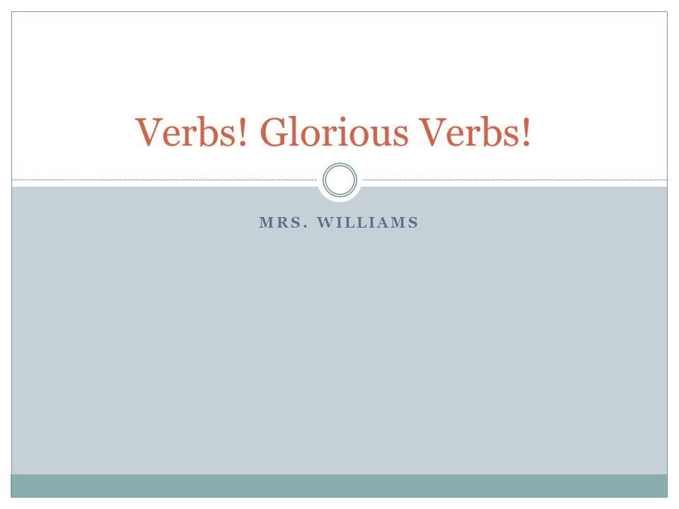 MRS. WILLIAMS Verbs! Glorious Verbs!