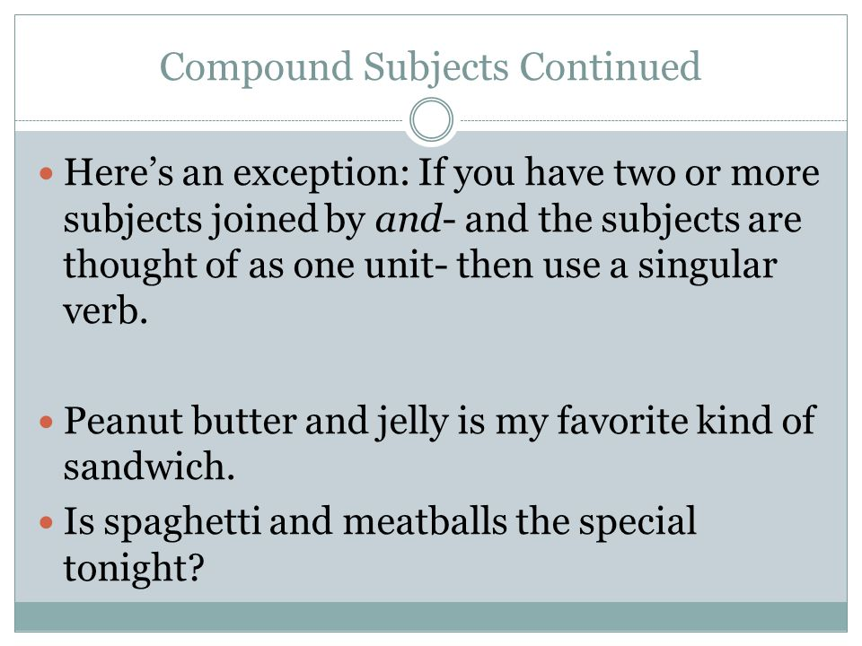 Compound Subjects Continued Here's an exception: If you have two or more subjects joined by and- and the subjects are thought of as one unit- then use a singular verb.
