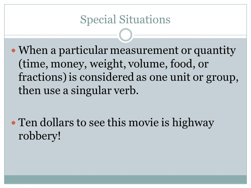 Special Situations When a particular measurement or quantity (time, money, weight, volume, food, or fractions) is considered as one unit or group, then use a singular verb.