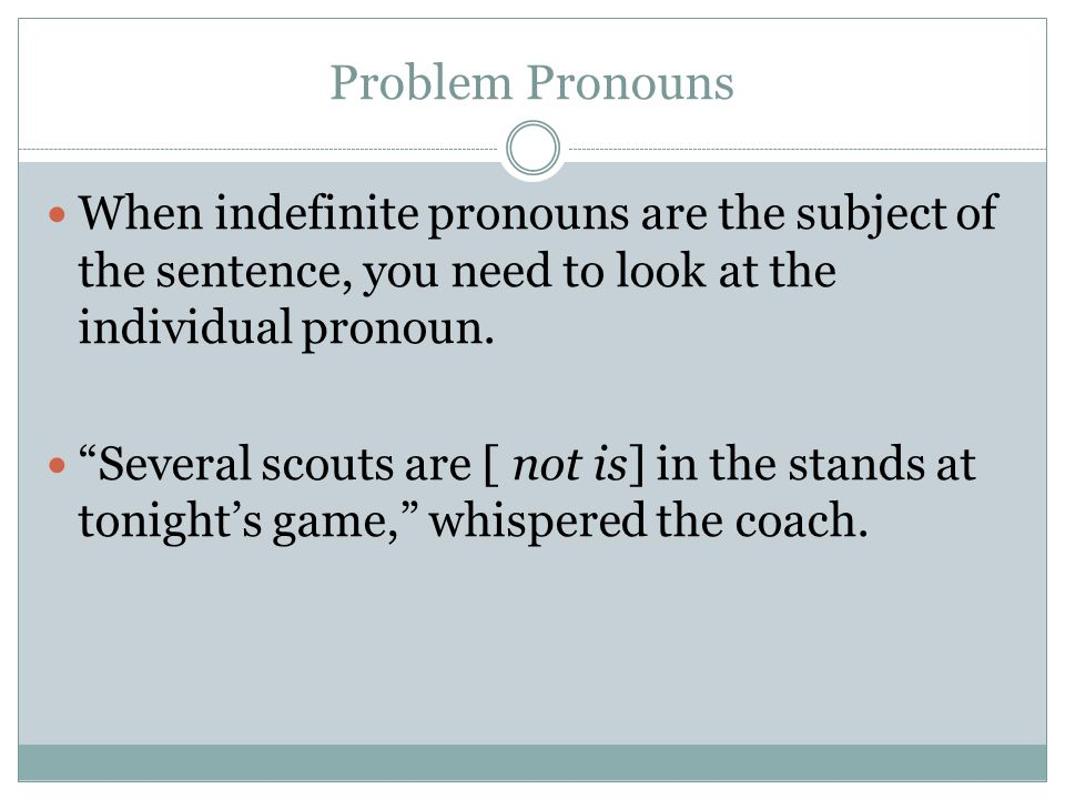 Problem Pronouns When indefinite pronouns are the subject of the sentence, you need to look at the individual pronoun.