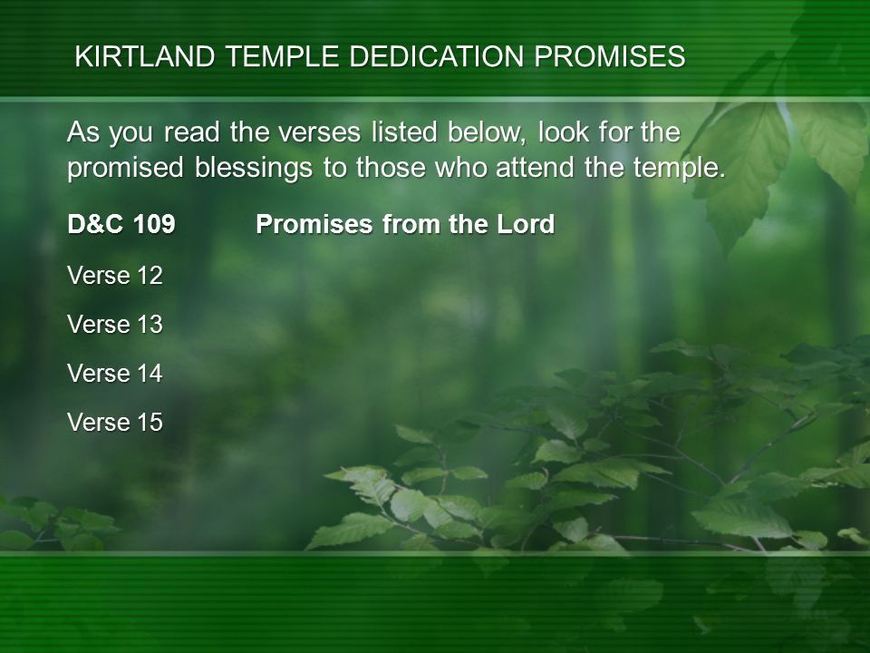 KIRTLAND TEMPLE DEDICATION PROMISES D&C 109 Promises from the Lord Verse 12 Verse 13 Verse 14 Verse 15 As you read the verses listed below, look for the promised blessings to those who attend the temple.
