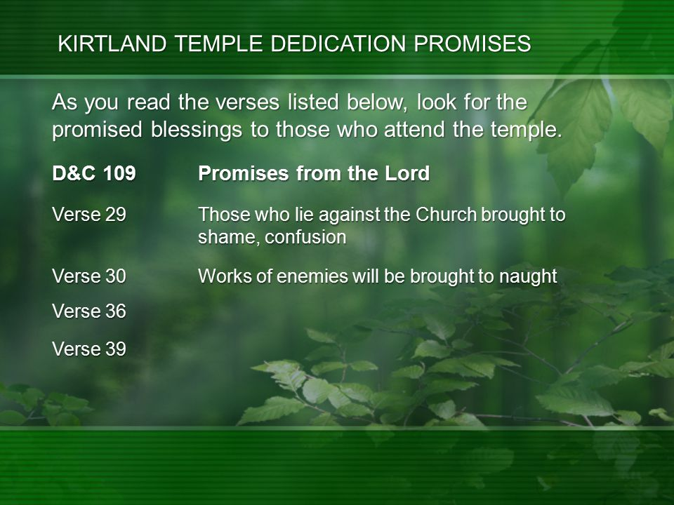 D&C 109 Promises from the Lord Verse 36 Verse 39 Verse 29 Those who lie against the Church brought to shame, confusion Verse 30 Works of enemies will be brought to naught As you read the verses listed below, look for the promised blessings to those who attend the temple.