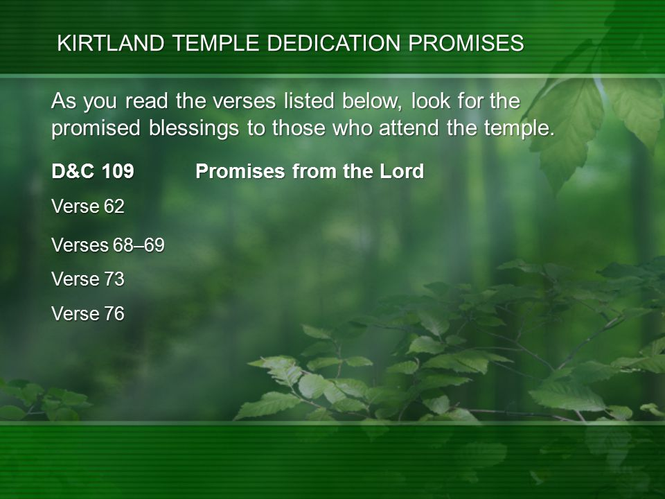 D&C 109 Promises from the Lord Verses 68–69 Verse 73 Verse 76 As you read the verses listed below, look for the promised blessings to those who attend the temple.