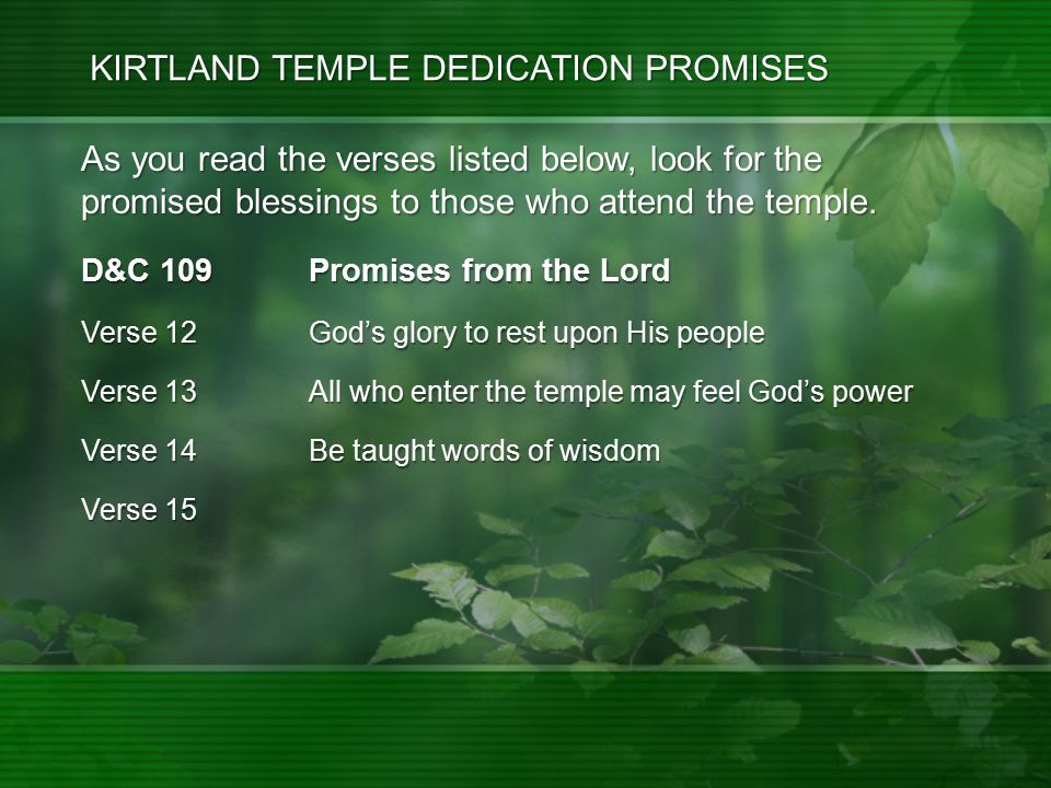 D&C 109 Promises from the Lord Verse 12 God's glory to rest upon His people Verse 13 All who enter the temple may feel God's power Verse 14 Be taught words of wisdom Verse 15 As you read the verses listed below, look for the promised blessings to those who attend the temple.