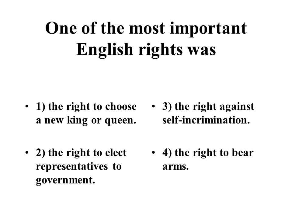 One of the most important English rights was 1) the right to choose a new king or queen. 2) the right to elect representatives to government. 3) the r