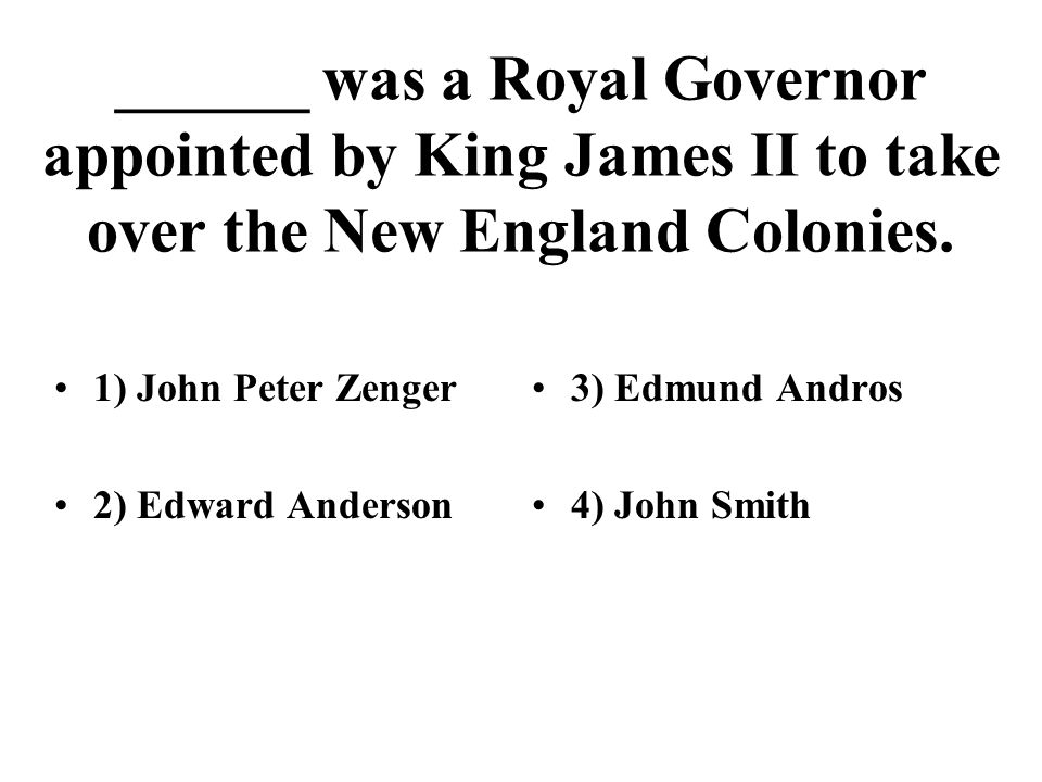 ______ was a Royal Governor appointed by King James II to take over the New England Colonies. 1) John Peter Zenger 2) Edward Anderson 3) Edmund Andros