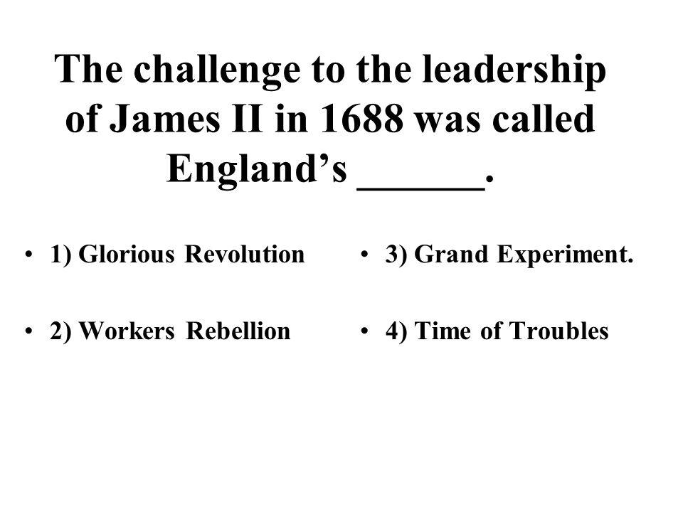 The challenge to the leadership of James II in 1688 was called England's ______. 1) Glorious Revolution 2) Workers Rebellion 3) Grand Experiment. 4) T