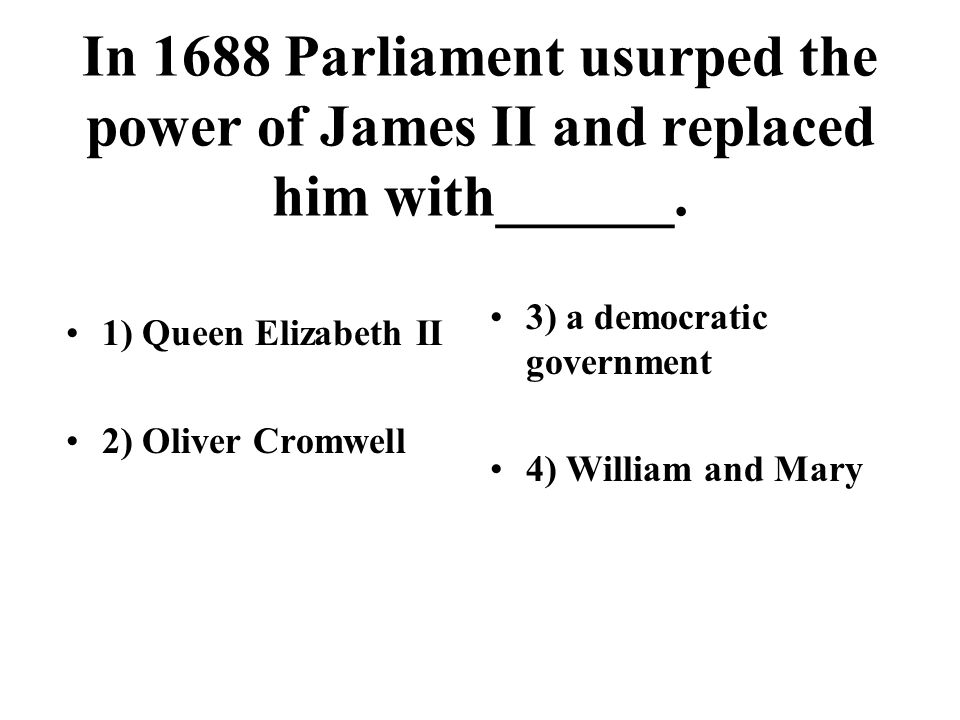 In 1688 Parliament usurped the power of James II and replaced him with______. 1) Queen Elizabeth II 2) Oliver Cromwell 3) a democratic government 4) W