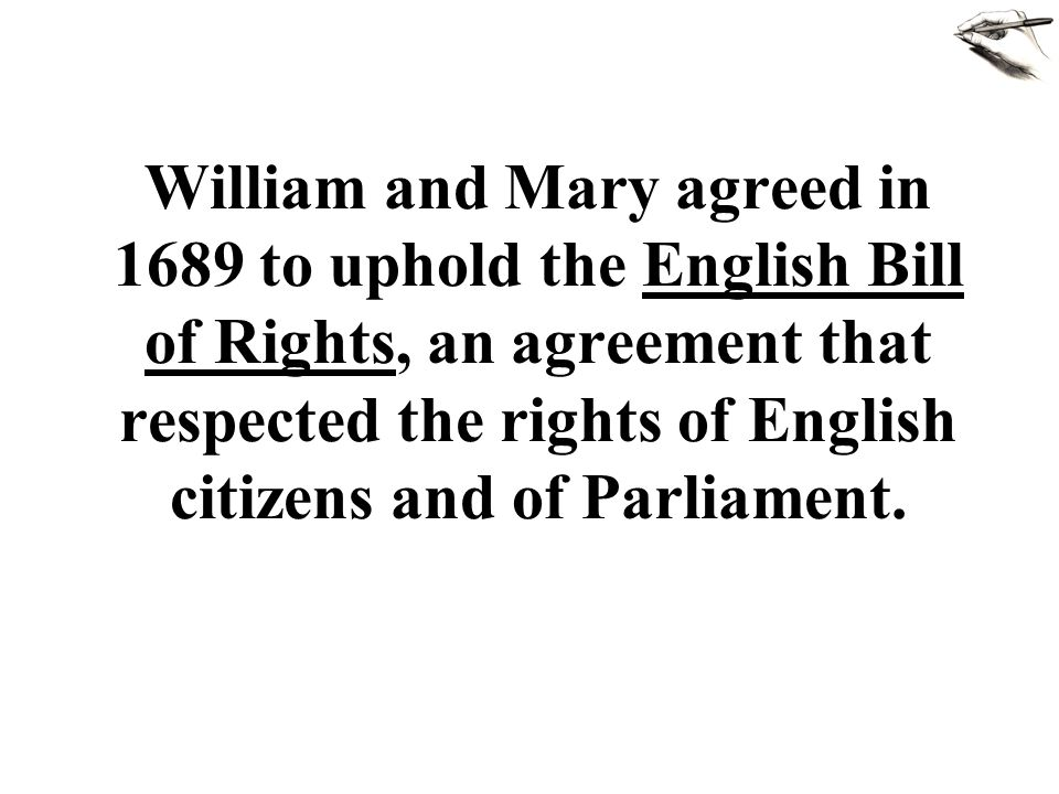 William and Mary agreed in 1689 to uphold the English Bill of Rights, an agreement that respected the rights of English citizens and of Parliament.