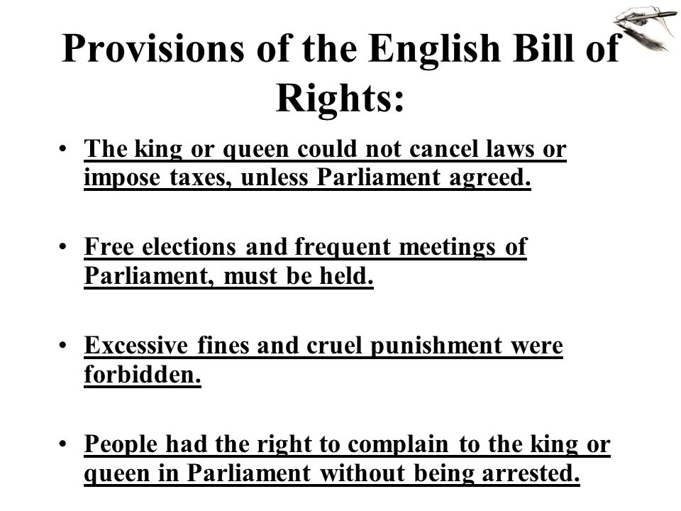 Provisions of the English Bill of Rights: The king or queen could not cancel laws or impose taxes, unless Parliament agreed. Free elections and freque