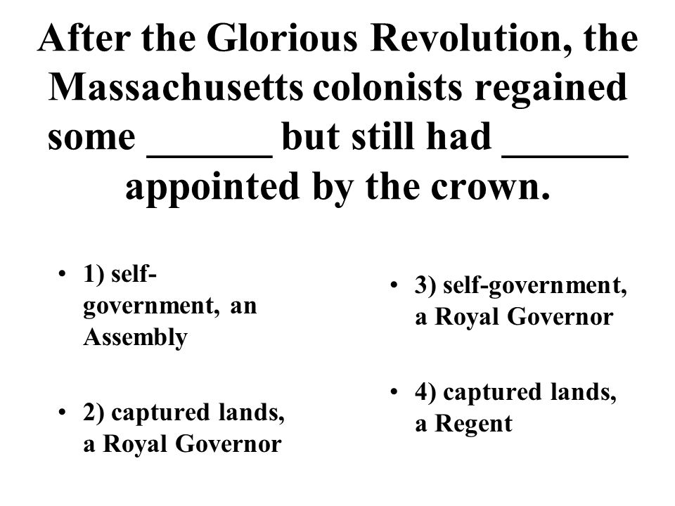 After the Glorious Revolution, the Massachusetts colonists regained some ______ but still had ______ appointed by the crown. 1) self- government, an A
