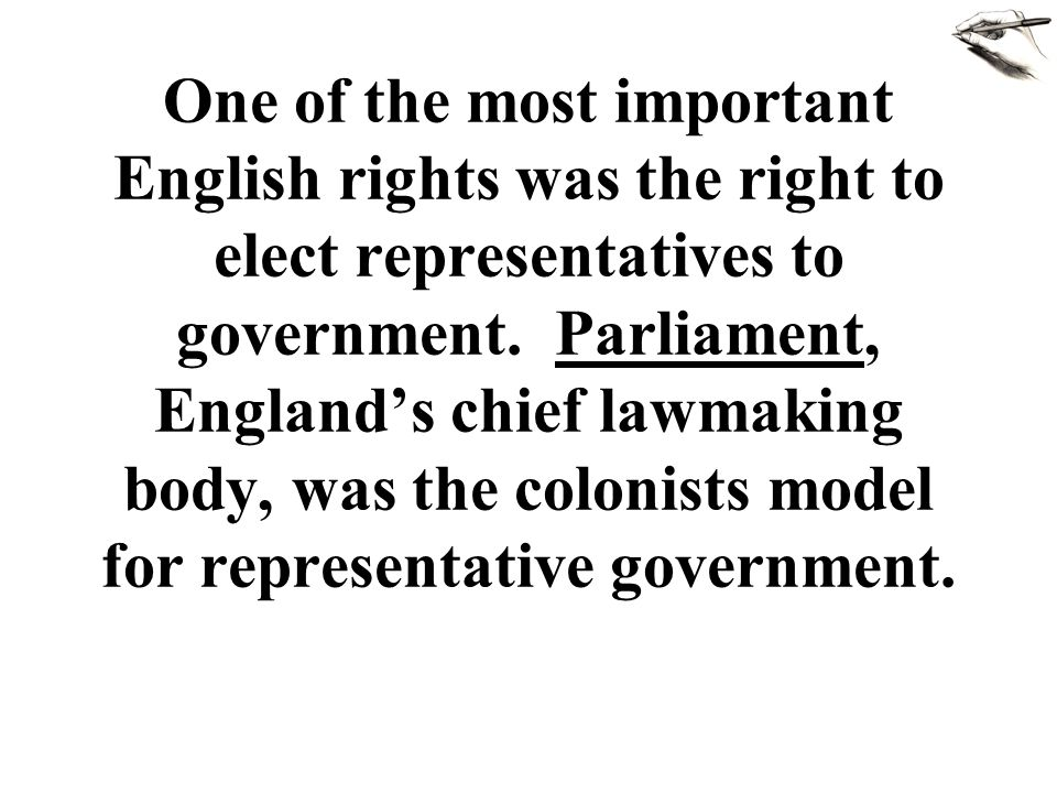 One of the most important English rights was the right to elect representatives to government. Parliament, England's chief lawmaking body, was the col