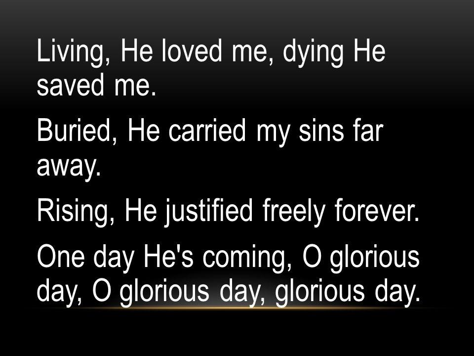 Living, He loved me, dying He saved me.Buried, He carried my sins far away.
