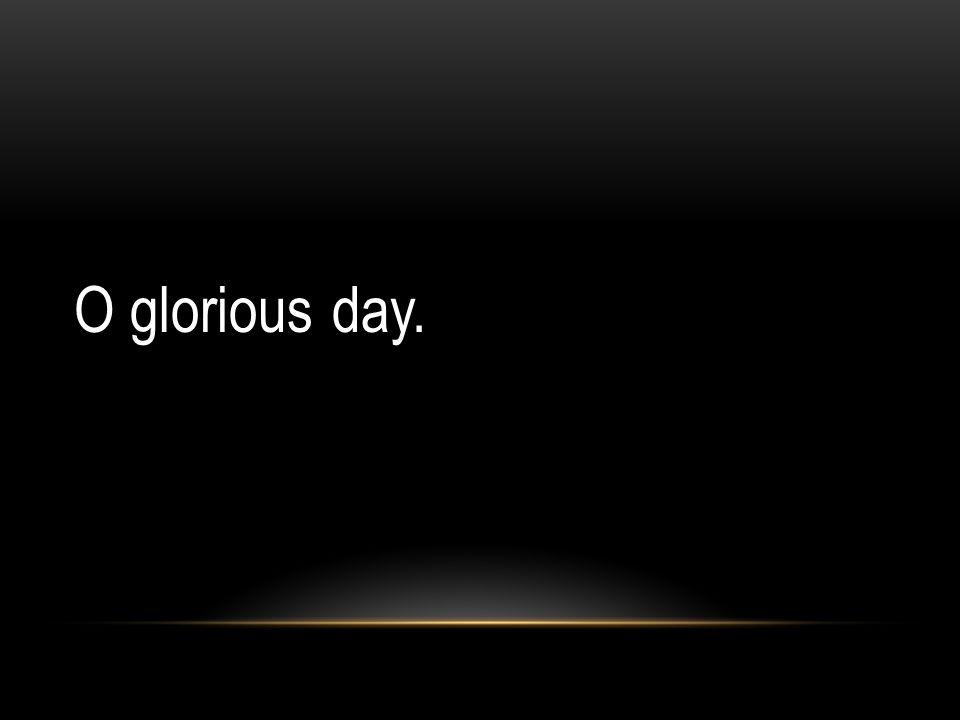 O glorious day.